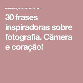 30 frases inspiradoras sobre fotografia. Câmera e coração!