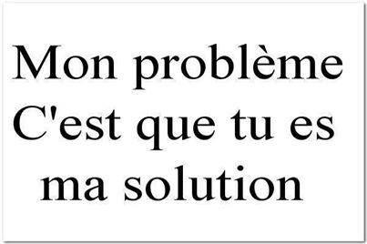 Mon problème c'est que tu es ma solution.
