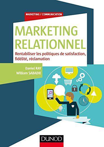 Marketing relationnel : rentabiliser les politiques de satisfaction, fidélité, réclamation
