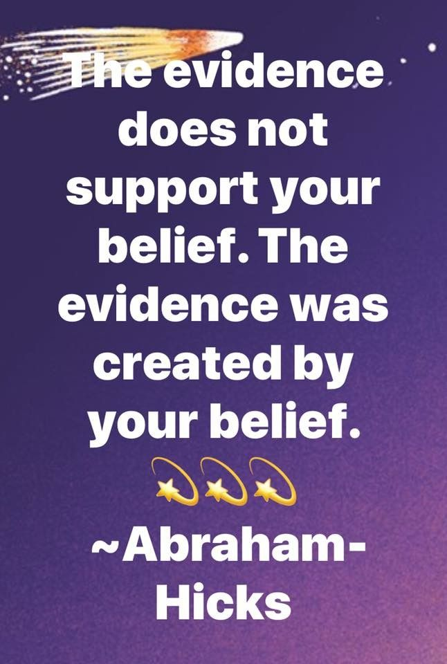Abraham Hicks - The evidence does not support your belief. The evidence was created by your belief.