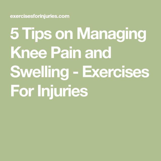 5 Tips on Managing Knee Pain and Swelling - Exercises For Injuries