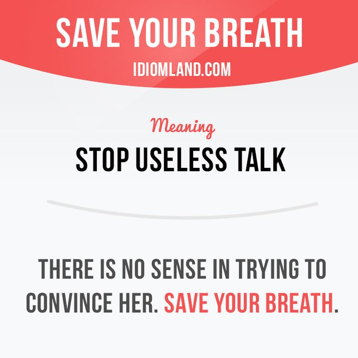 """Save your breath"" means ""stop useless talk"".  Example: There is no sense in…"