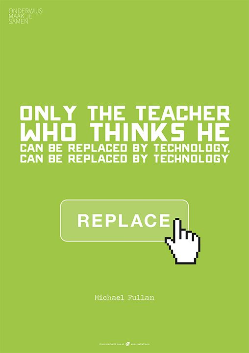 """Only the teacher who thinks he can be replaced by technology, can be replaced by technology."" - Michael Fullan"