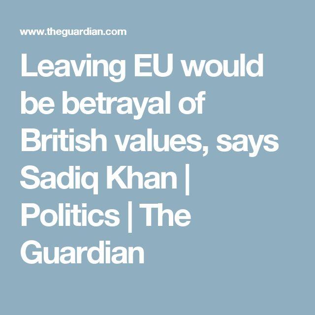 Leaving EU would be betrayal of British values, says Sadiq Khan | Politics | The Guardian