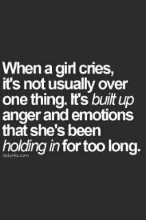 I cry all the time. It's terrible that life has create this much buildup for me.