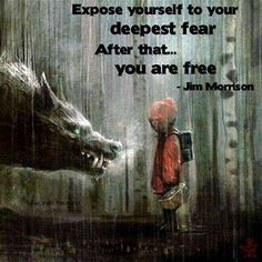 """Expose yourself to your deepest fear.  After that ... you are free."" -  Jim Morrison"