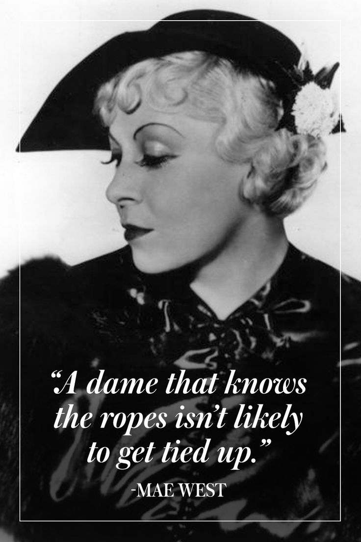 """A dame that knows the ropes isn't likely to get tied up."" - Mae West"