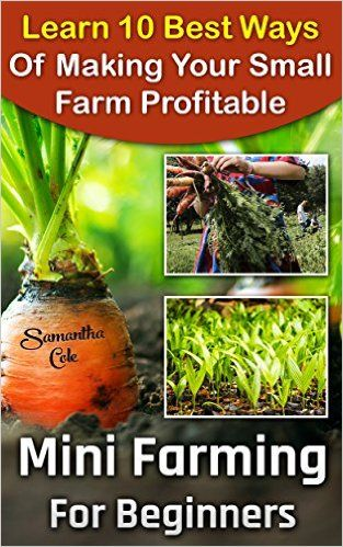 Mini Farming For Beginners: Learn 10 Best Ways Of Making Your Small Farm Profitable: (Mini Farming Self-Sufficiency On 1/ 4 acre) (Backyard Homesteading, ... farming, How to build a chicken coop, ) - Kindle edition by Samantha Cole. Crafts, Hobbies & Home Kindle eBooks @ Amazon.com.