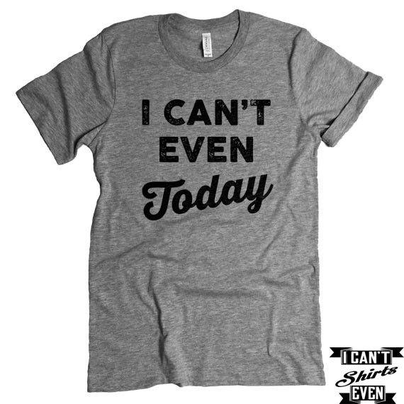 I Can't Even Today T-Shirt. Crew Neck Shirt. Unisex  T-shirt
