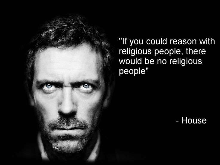 """If you could reason with religious people, there would be no religious people."" Dr. Gregory House; House MD quotes"