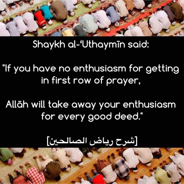 """#Salah in the front row is highly encouraged by our Prophet (ﷺ) as he (ﷺ) said:  """"If the people knew what (reward) there is in the call and the first row, and there was no other way to settle the matter than drawing lots, they would draw lots for it.""""    [al-Bukhaari (615) and Muslim (437)]  So please brothers and sisters, when you go to prayer in congregation, try your best to be in the first row. Have the desire of this and Allah will know your intention."""