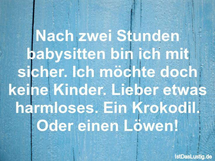 Nach zwei Stunden babysitten bin ich mit sicher. Ich möchte doch keine Kinder. Lieber etwas harmloses. Ein Krokodil. Oder einen Löwen! ... gefunden auf https://www.istdaslustig.de/spruch/623 #lustig #sprüche #fun #spass