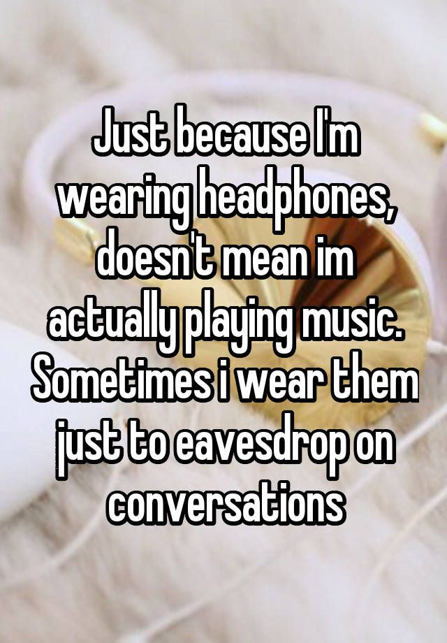 """""""Just because I'm wearing headphones, doesn't mean im actually playing music. Sometimes i wear them just to eavesdrop on conversations"""""""