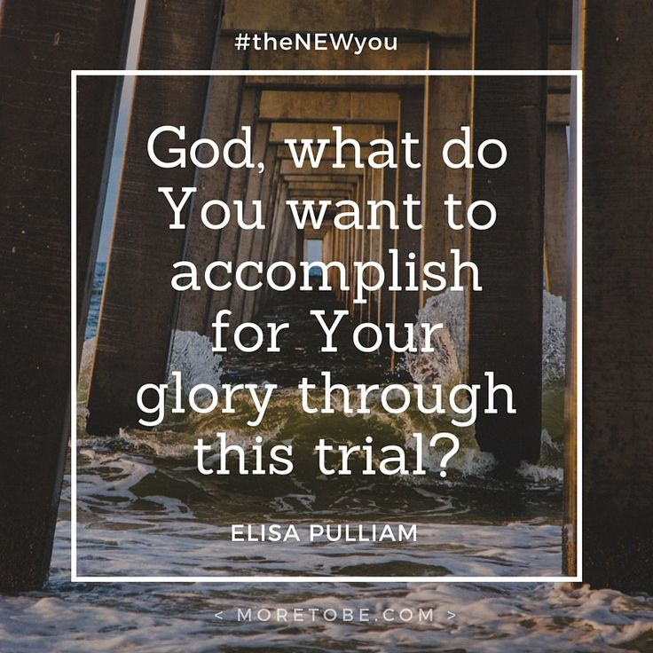 God, what do you want to accomplish in me for your glory, even in the middle of this trial?