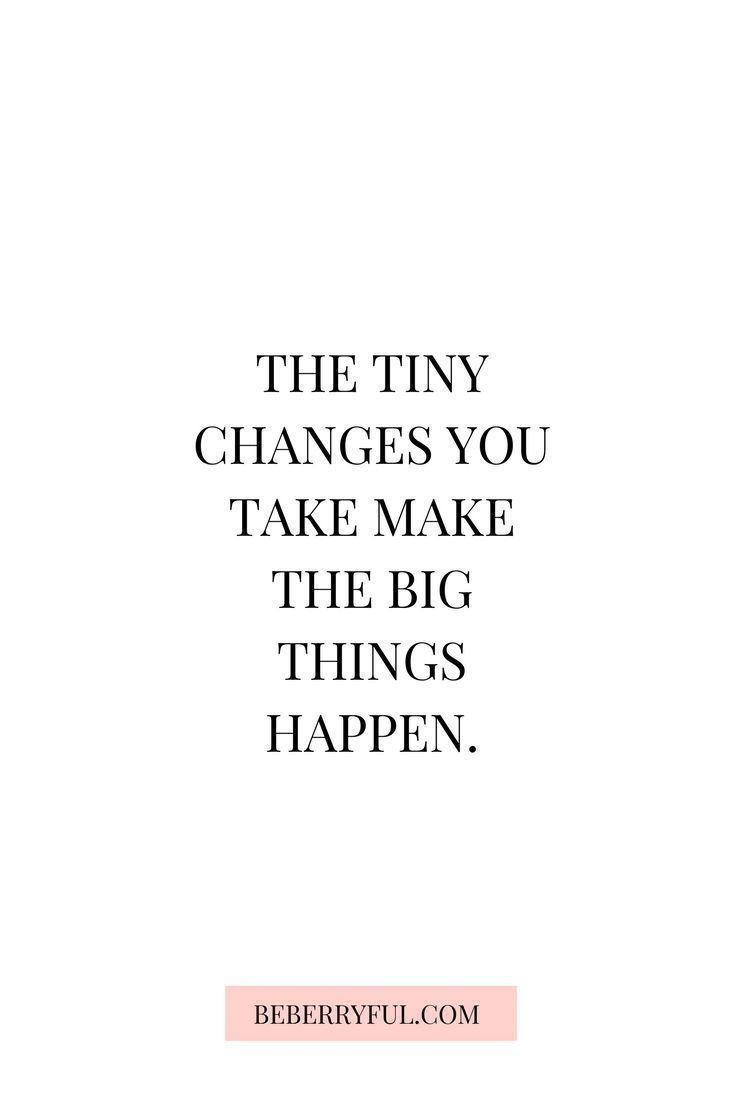 The tiny changes you take make the big things happy. Inspiring quotes for a better life and a motivation push. #quotes #inspiring #motivation Motivational | About Moving On | To Live By | About Strength | Crush | Confidence Sassy | For Teens | Book | Adventure | Travel | Strong Women | Success |Encouragement | Faith | Nature | Inspirational | Love | Funny | Positive | Life | Cute | Happy | About Change | Beautiful | Truths | Feelings | You | People | Work