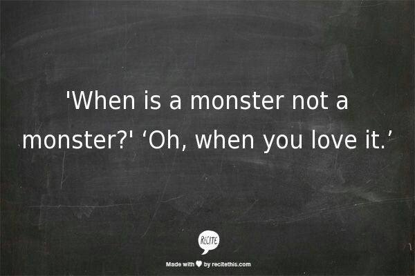 'When is a monster not a monster?'Oh,when you love it.' - basically Hagrid's life philosophy