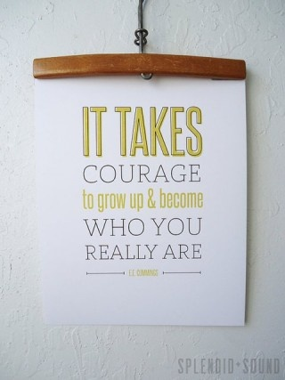 It takes courage to be the real you. :)