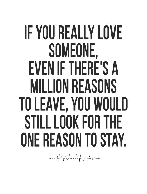 Even when the cons outweigh the pros...if you love someone, you don't give up on them..you find the reason, the way they made you laugh or things they did or said..that make you stay. You don't give up on someone you love..otherwise you never loved them in the first place. You may have liked them...but not loved.