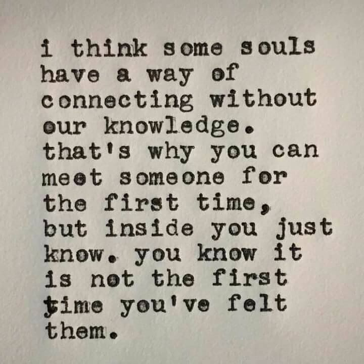 I think some souls have a way of connecting without our knowledge. Thats why you can meet someone for the first time, but inside you just know. You knot it is not the first time you've felt them