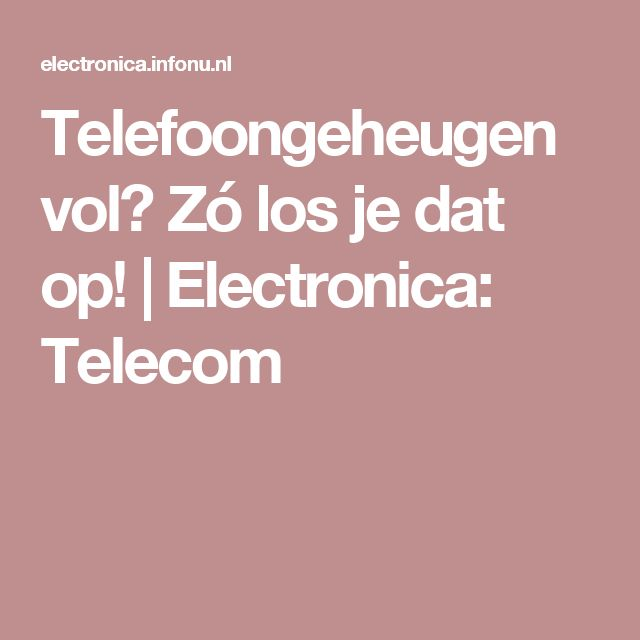 Telefoongeheugen vol? Zó los je dat op! | Electronica: Telecom
