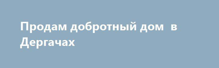 Продам добротный дом  в Дергачах http://brandar.net/ru/a/ad/prodam-dobrotnyi-dom-v-dergachakh/  Продам дом 1972г. Кирпичный S-105м2, 4 комнаты ,кухня+столовая, h-3,0 жилое состояние, газ, вода в доме есть с/я погреб сарай, участок 20 соток