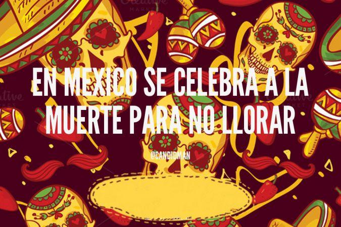 En México se celebra a la muerte para no llorar.  @Candidman   #Frases Candidman Día de Muertos Mexico @candidman