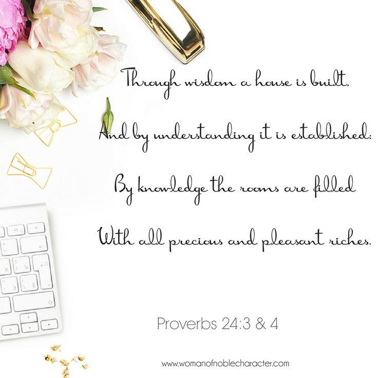 Through wisdom a house is built, And by understanding it is established; By knowledge the rooms are filled With all precious and pleasant riches - Proverbs 24:3-4 Wisdom, house, riches, understanding, proverbs, wife of noble character, woman of noble character, more than rubies, virtuous woman