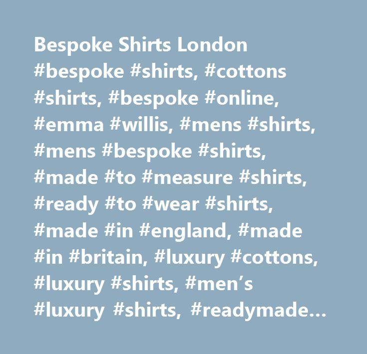Bespoke Shirts London #bespoke #shirts, #cottons #shirts, #bespoke #online, #emma #willis, #mens #shirts, #mens #bespoke #shirts, #made #to #measure #shirts, #ready #to #wear #shirts, #made #in #england, #made #in #britain, #luxury #cottons, #luxury #shirts, #men's #luxury #shirts, #readymade #shirts, #evening #wear, #cashmere #shirts, #jermyn #street, #london…