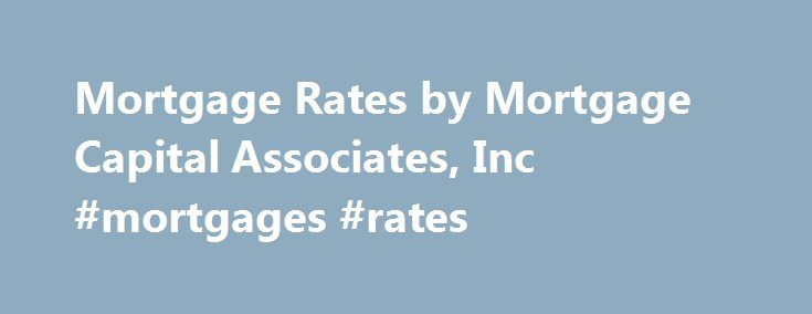 Mortgage Rates by Mortgage Capital Associates, Inc #mortgages #rates http://mortgage.remmont.com/mortgage-rates-by-mortgage-capital-associates-inc-mortgages-rates/  #mortgage capital associates # MORTGAGE RATES 30-Year Fixed-Rate Mortgage. The payment on a $200,000 30-year Fixed-Rate Loan at 3.500% and 80% loan-to-value (LTV) is $898.09 with 0 points due at closing. The Annual Percentage Rate (APR) is 3.513%. Payment does not include taxes and insurance premiums. The actual payment amount…