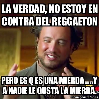 la verdad, no estoy en contra del reggaeton pero es q es una mierda.....y a nadie le gusta la mierda.