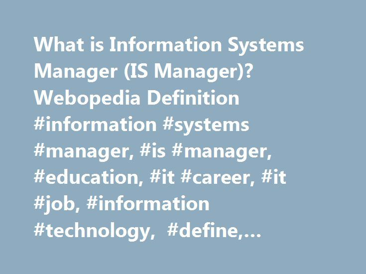 What is Information Systems Manager (IS Manager)? Webopedia Definition #information #systems #manager, #is #manager, #education, #it #career, #it #job, #information #technology, #define, #glossary, #dictionary http://mauritius.remmont.com/what-is-information-systems-manager-is-manager-webopedia-definition-information-systems-manager-is-manager-education-it-career-it-job-information-technology-define-glossary-d/  # IS manager – information systems manager Related Terms Information systems…