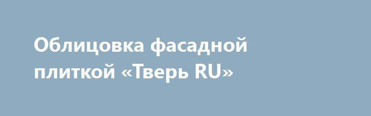 Облицовка фасадной плиткой «Тверь RU» http://www.pogruzimvse.ru/doska34/?adv_id=1047 Компания Onika предлагает свои услуги по облицовке фасада. Уникальная технология монтажа и собственное производство плитки.   Обращайтесь к нам! Результат будет радовать Вас долгие годы.  Фасадная плитка на саморезах для любых стен - кирпичных, деревянных, бетонных.   Крепится быстро, надежно и выглядит очень красиво.   Цены от производителя.  Работаем в Тверской, Московской, Ярославской областях.