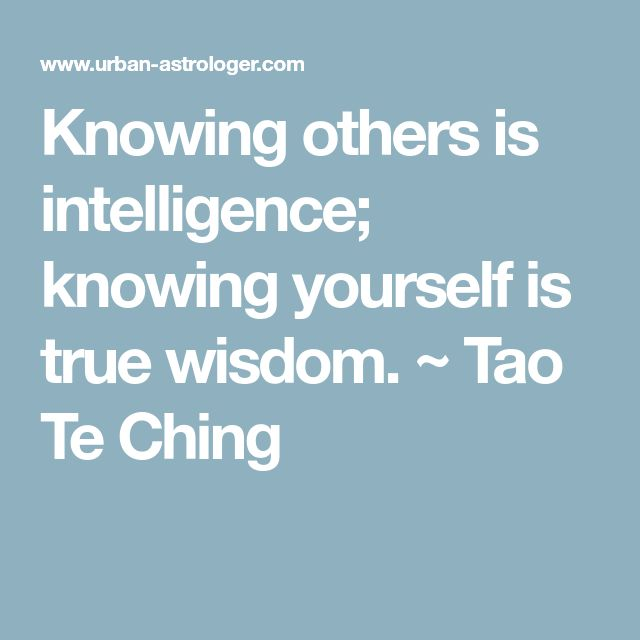 Knowing others is intelligence;  knowing yourself is true wisdom.  ~ Tao Te Ching