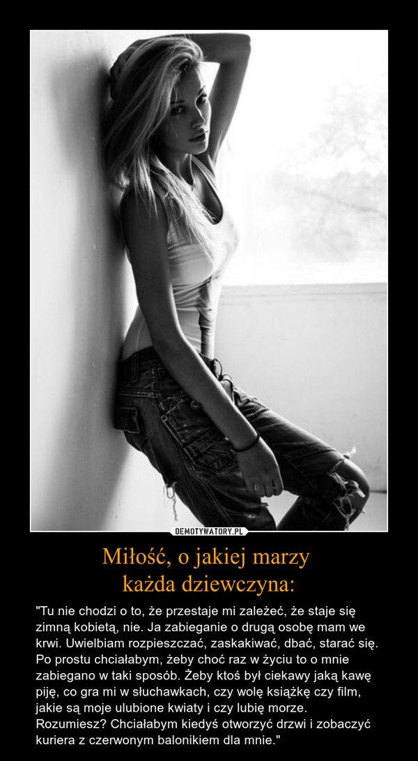 """Miłość, o jakiej marzy każda dziewczyna: – """"Tu nie chodzi o to, że przestaje mi zależeć, że staje się zimną kobietą, nie. Ja zabieganie o drugą osobę mam we krwi. Uwielbiam rozpieszczać, zaskakiwać, dbać, starać się. Po prostu chciałabym, żeby choć raz w życiu to o mnie zabiegano w taki sposób. Żeby ktoś był ciekawy jaką kawę piję, co gra mi w słuchawkach, czy wolę książkę czy film, jakie są moje ulubione kwiaty i czy lubię morze. Rozumiesz? Chciałabym kiedyś otworzyć drzwi i zobaczyć…"""