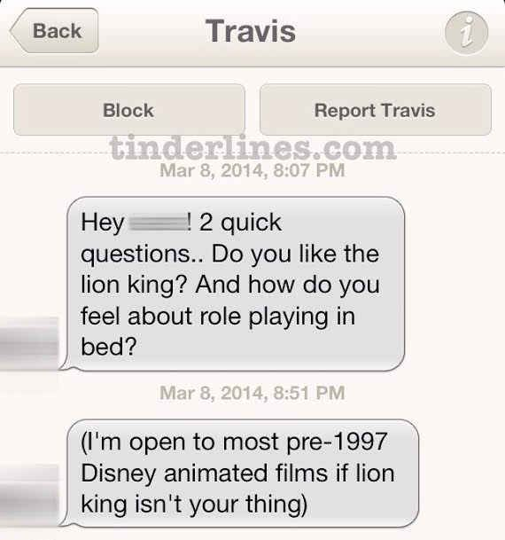 The way to a girl's heart is The Lion King .   42 Of The Best, Worst And Weirdest Messages Ever Sent On Tinder
