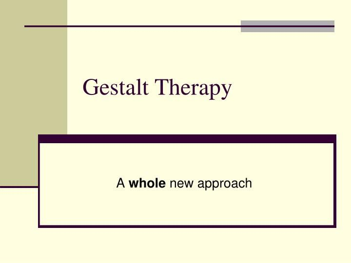 Gestalt Therapy Gestalt Therapy Existential Therapy Therapy