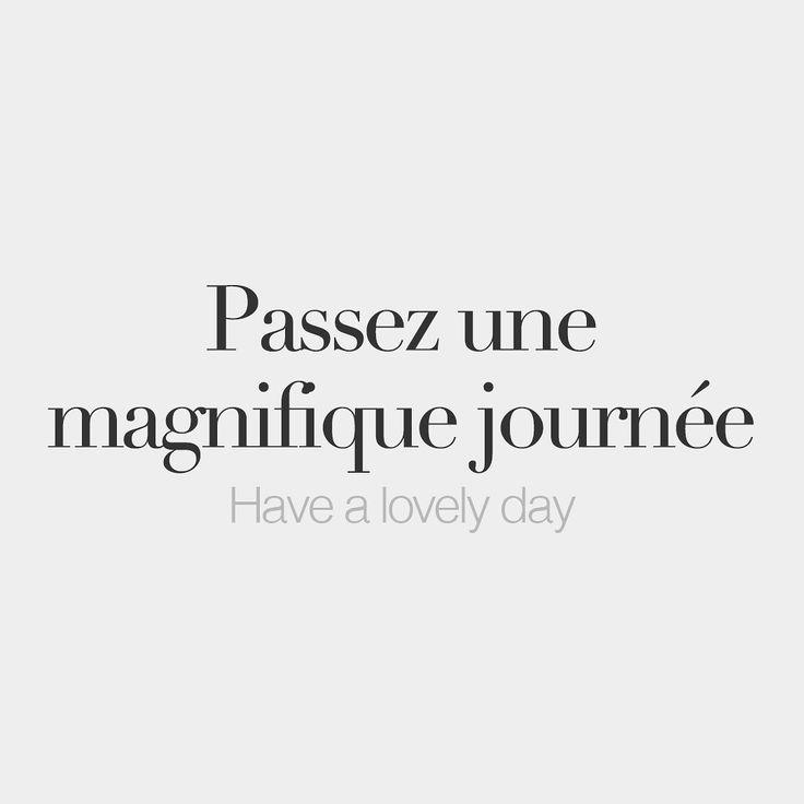 Passez une magnifique journée Have a lovely day /pa . se yn ma.ɲi.fik ʒuʁ . ne/