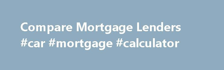 Compare Mortgage Lenders #car #mortgage #calculator http://loans.remmont.com/compare-mortgage-lenders-car-mortgage-calculator/  #compare home loans # Compare Mortgage Lenders Whether you're a first-time home buyer or an experienced one, finding the right mortgage company can be as hard as finding the right house to buy. Your choice will have a significant impact on the terms of your mortgage as well as on the fees and interest rates […]The post Compare Mortgage Lenders #car #mortgage…
