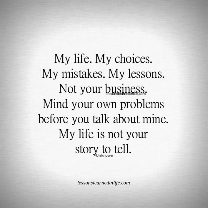 My life.  My choices.  My problems. My mistakes.  My lessons. Not your business. Mind your own problems before you talk about mine. My life is not your story to tell. Lessons Learned In Life