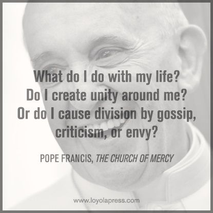 """What do I do with my life? Do I create unity around me? Or do I cause division by gossip, criticism, or envy?"" --Pope Francis, The Church of Mercy"