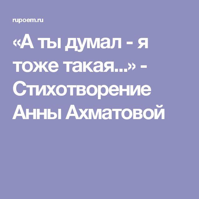 «А ты думал - я тоже такая...» - Стихотворение Анны Ахматовой