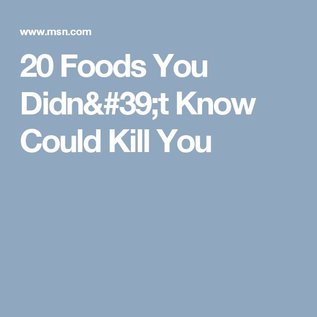 20 Foods You Didn't Know Could Kill You