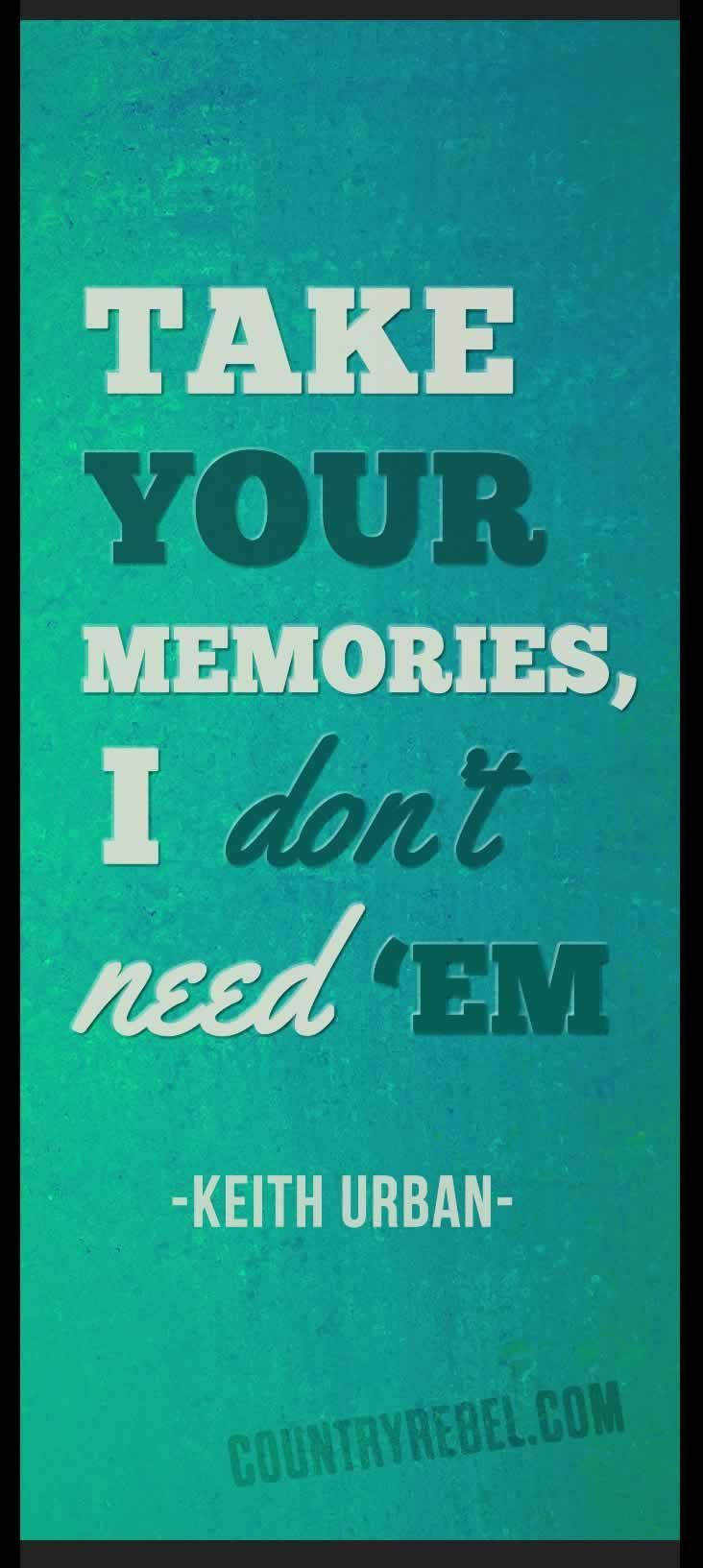Music Lyrics Quotes | Keith Urban Songs - You'll Think Of Me Lyrics Quote | Take Your Memories, I don't need 'em http://countryrebel.com/blogs/videos/18143955-keith-urban-and-faith-hill-youll-think-of-me-and-the-lucky-one-grammy-awards-2006