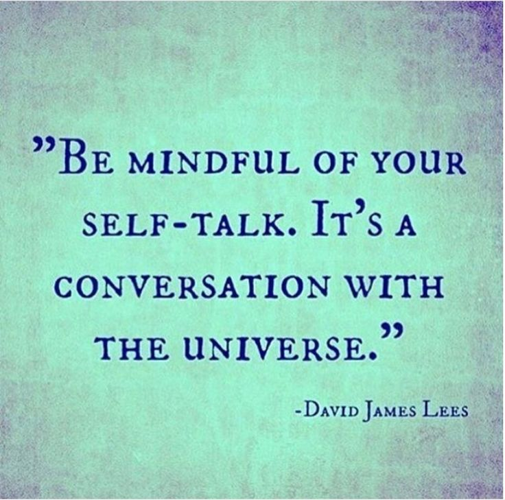 Be mindful of your self-talk. It's a conversation with the universe.