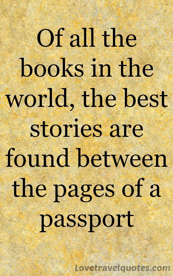Of all the books in the world, the best stories are found between the pages of a passport.   See more quotes here: http://www.lovetravelquotes.com