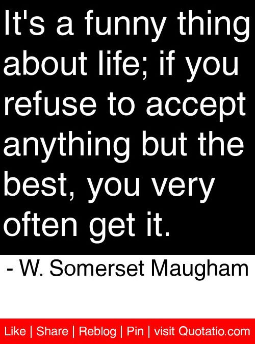 It's a funny thing about life; if you refuse to accept anything but the best, you very often get it. - W. Somerset Maugham #quotes #quotations