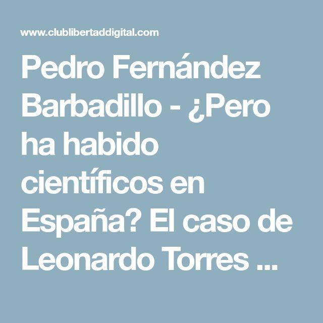 Pedro Fernández Barbadillo - ¿Pero ha habido científicos en España? El caso de Leonardo Torres Quevedo - Club de Libertad Digital
