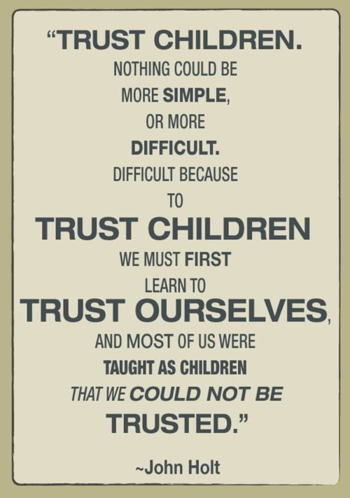 """To trust children we must first learn to trust ourselves...and most of us were taught as children that we could not be trusted."" —John HoltJohn Holt, Menu, Peace Parents, Trust Children, Learning, Kids, Education, Inspiration Quotes, Mom Stuff"