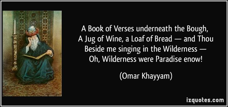 """A Book of Verses underneath the Bough,   A Jug of Wine, a Loaf of Bread — and Thou   Beside me singing in the Wilderness —   Oh, Wilderness were Paradise enow!"" - Rubaiyat of Omar Khayyám, translated by Edward FitzGerald, 1809 – 1883"