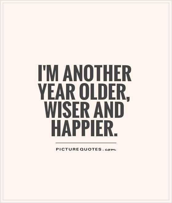 I'm another year older, wiser and happier. Picture Quotes.